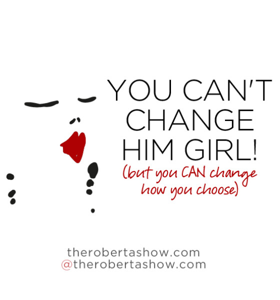 Conversation: You can't change him girl! (but you CAN change how you choose)